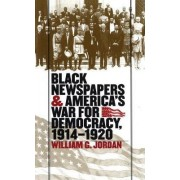 Black Newspapers and America's War for Democracy, 1914-1920 by William G. Jordan