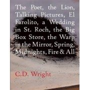 The Poet, the Lion, Talking Pictures, El Farolito, a Wedding in St. Roch, the Big Box Store, the Warp in the Mirror, Spring, Midnights, Fire & All by C D Wright
