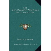 The Anti-Donatist Writings of St. Augustine by Saint Augustin
