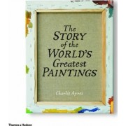 The Story of the World's Greatest Paintings by Charlie Ayres