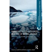 Managing Water Resources in a Time of Global Change by Alberto Garrido