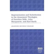 Representation and Substitution in the Atonement Theologies of Dorothee Soelle, John Macquarrie, and Karl Barth by Jeannine Michele Graham
