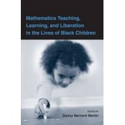 Mathematics Teaching, Learning, and Liberation in the Lives of Black Children by Danny Bernard Martin