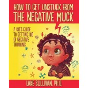 How to Get Unstuck from the Negative Muck by Lake Sullivan Ph D