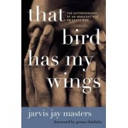 That Bird Has My Wings: The Autobiography of an Innocent Man on Death Row by Jarvis Jay Masters