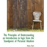 The Principles of Understanding an Introduction to Logic from the Standpoint of Personal Idealism by Henry Sturt