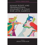 Human Rights and Transnational Solidarity in Cold War Latin America by Jessica Stites Mor