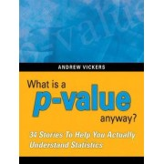 What is a P-value Anyway? 34 Stories to Help You Actually Understand Statistics by Andrew J. Vickers