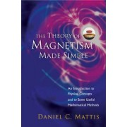 The Theory of Magnetism Made Simple: An Introduction to Physical Concepts and to Some Useful Mathematical Methods by Daniel C. Mattis