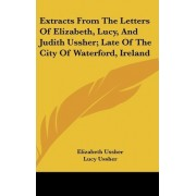 Extracts from the Letters of Elizabeth, Lucy, and Judith Ussher; Late of the City of Waterford, Ireland by Elizabeth Ussher