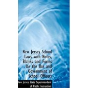 New Jersey School Laws with Notes, Blanks and Forms for the Use and Government of School Officers by State Superintendent of Public Jersey State Superintendent of Public