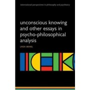 Unconscious Knowing and Other Essays in Psycho-Philosophical Analysis by Linda A. W. Brakel