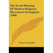 The Social Meaning of Modern Religious Movements in England (1900) by Thomas Cuming Hall