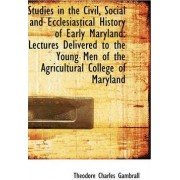 Studies in the Civil, Social and Ecclesiastical History of Early Maryland by Theodore Charles Gambrall