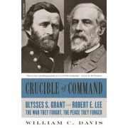Crucible of Command: Ulysses S. Grant and Robert E. Lee--The War They Fought, the Peace They Forged, Paperback