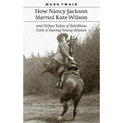 How Nancy Jackson Married Kate Wilson and Other Tales of Rebellious Girls and Daring Young Women by Mark Twain
