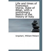 Life and Times of Francesco Sforza, Duke of Milan, with a Preliminary Sketch of the History of Italy by Urquhart William Pollard