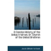 A Concise History of the Unitas Fratrum, Or, Church of the United Brethren by Jacob Wilhelm Verbeek