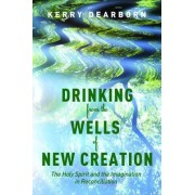 Drinking from the Wells of New Creation by Kerry Dearborn
