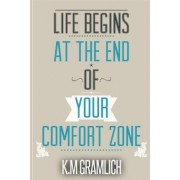 Life Begins at the End of Your Comfort Zone by K M Gramlich