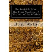 The Invisible Man, the Time Machine, & the War of the Worlds by H G Wells