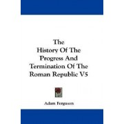 The History of the Progress and Termination of the Roman Republic V5 by Adam Ferguson