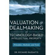 Valuation and Dealmaking of Technology-Based Intellectual Property by Richard Razgaitis