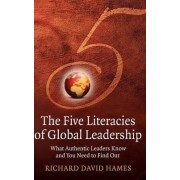The Five Literacies of Global Leadership - What Authentic Leaders Know and You Need to Find Out by Richard David Hames