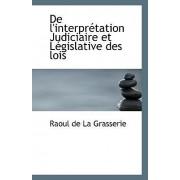 de L'Interpretation Judiciaire Et Legislative Des Lois by Raoul De La Grasserie