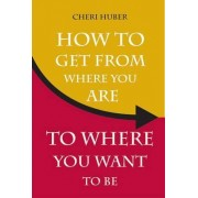 How to Get from Where Your are to Where You Want to be by Cheri Huber