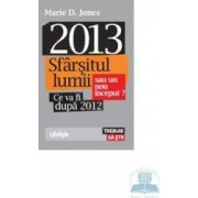 2013 sfarsitul lumii sau un nou inceput ce va fi dupa 2012 - Marie D. Jones