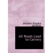 All Roads Lead to Calvary by Jerome Klapka Jerome