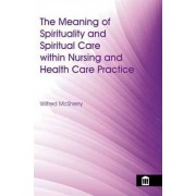The Meaning of Spirituality and Spiritual Care Within Nursing and Health Care Practice by Wilfred McSherry