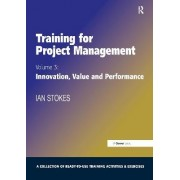 Training for Project Management: Innovation, Value and Performance Volume 3 by Ian Stokes