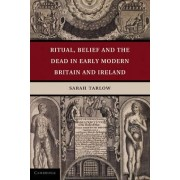Ritual, Belief and the Dead in Early Modern Britain and Ireland by Sarah Tarlow