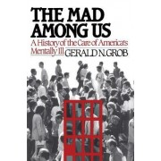 Mad Among Us by Henry E Sigerist Professor of the History of Medicine Emeritus Gerald N Grob