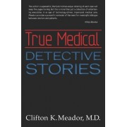 True Medical Detective Stories by M D Clifton K Meador