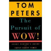 The Pursuit of Wow!: Every Person's Guide to Topsy-Turvy Times by Tom Peters