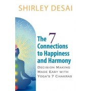 The 7 Connections to Happiness and Harmony - Decision Making Made Easy with Yoga's 7 Chakras by Shirley Desai