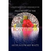 Rosicrucian Rites and Ceremonies of the Fellowship of the Rosy Cross by Founder of the Holy Order of the Golden Dawn Arthur Edward Waite by Professor Arthur Edward Waite