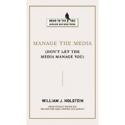 Manage the Media by William J. Holstein