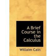 A Brief Course in the Calculus by Willaim Cain