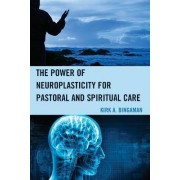 The Power of Neuroplasticity for Pastoral and Spiritual Care by Kirk A. Bingaman