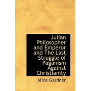 Julian Philosopher and Emperor and the Last Struggle of Paganism Against Christianity by Alice Gardner