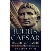 Julius Caesar Ruler of Rome by Cameron White