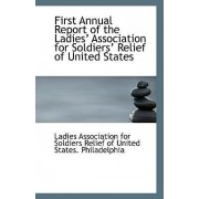 First Annual Report of the Ladies? Association for Soldiers? Relief of United States by Association for Soldiers Relief of Unite