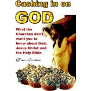 Cashing in on God... What the Churches Don't Want You to Know About God, Jesus Christ and the Holy Bible. by Glenn Harrison