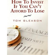 How to Invest If You Can't Afford to Lose (2011) by Tom Gleason