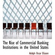 The Rise of Commercial Banking Institutions in the United States by Adolph Oscar Eliason