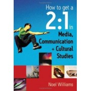 How to Get a 2:1 in Media, Communication and Cultural Studies by Noel R. Williams